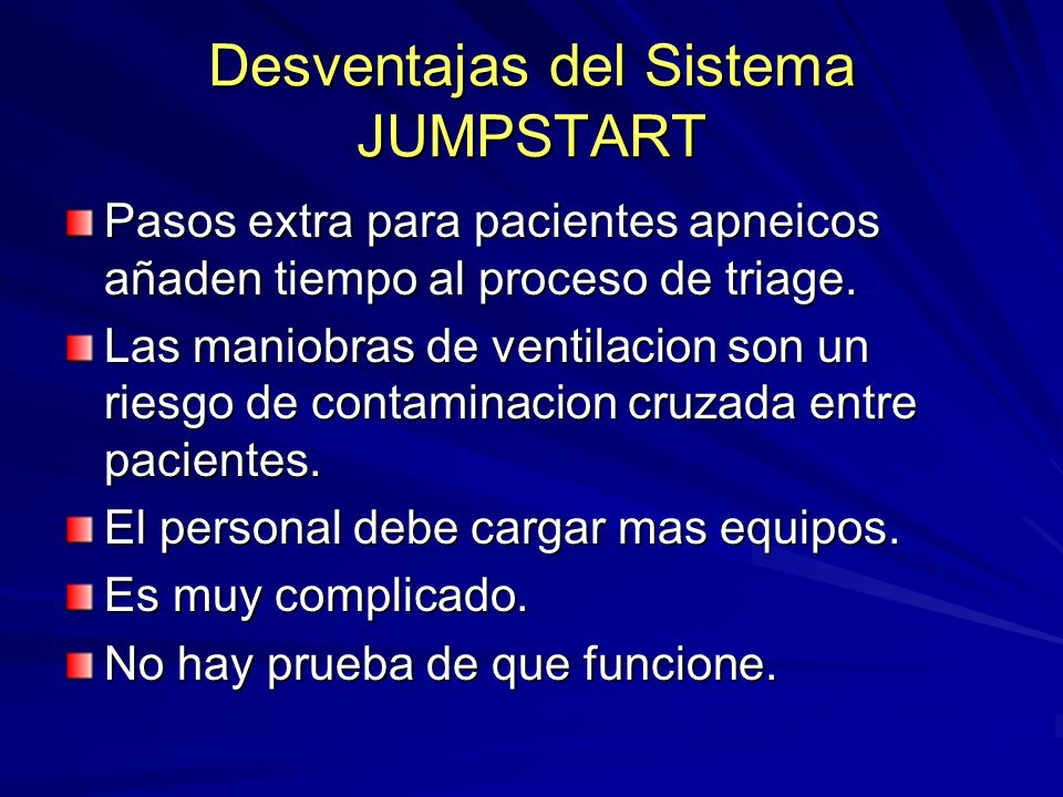Desventajas del Sistema JUMPSTART Pasos extra para pacientes apneicos añaden tiempo al proceso de triage. Las maniobras de ventilacion son un riesgo d
