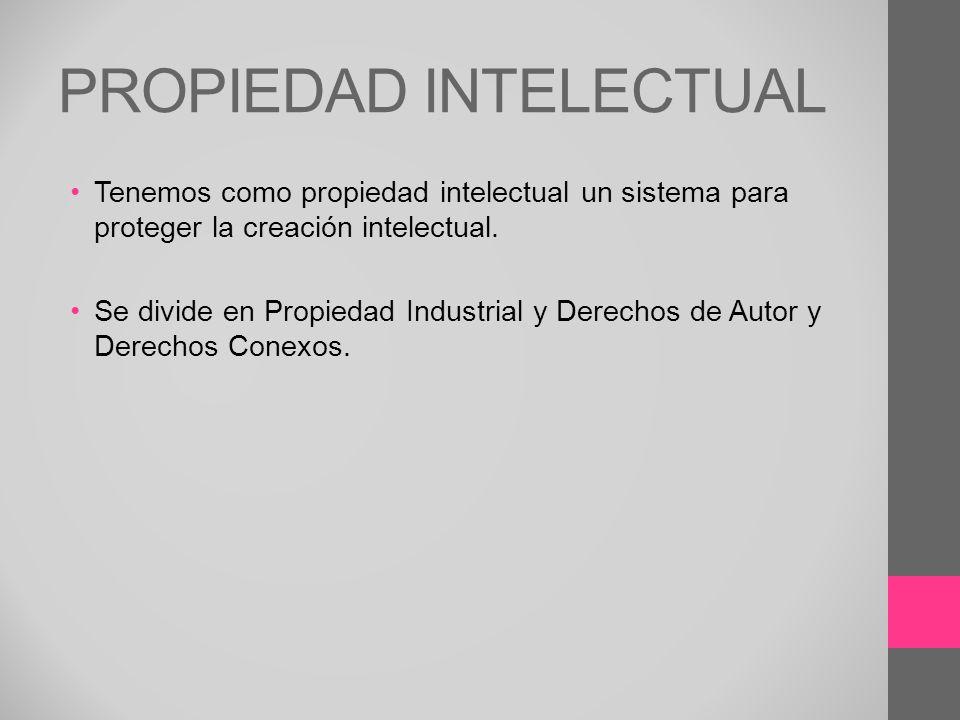 PROPIEDAD INTELECTUAL Tenemos como propiedad intelectual un sistema para proteger la creación intelectual. Se divide en Propiedad Industrial y Derecho