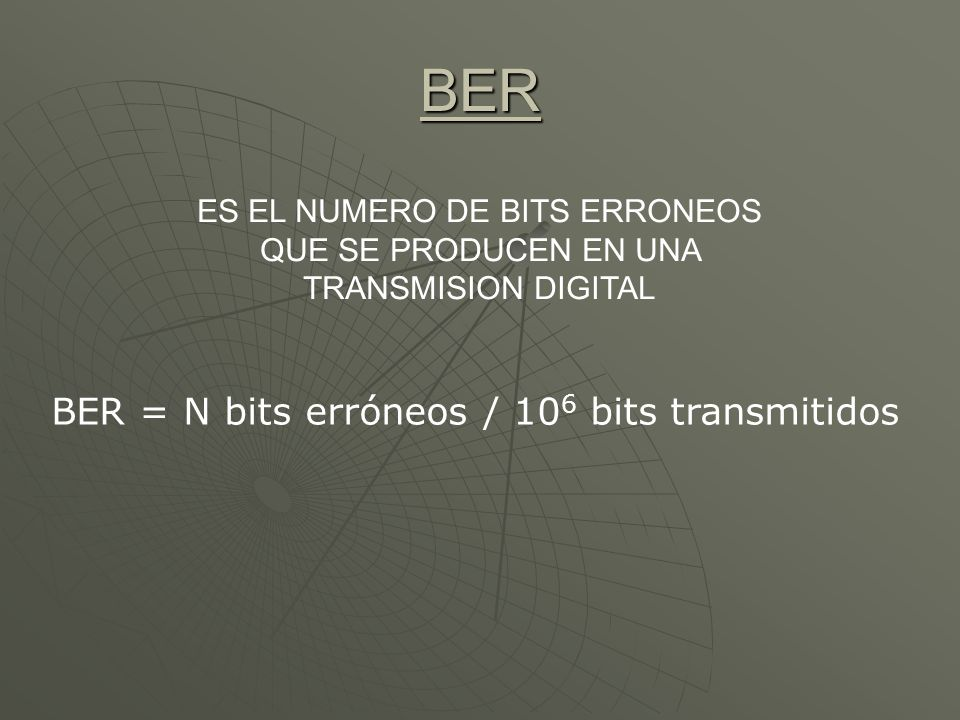 BER ES EL NUMERO DE BITS ERRONEOS QUE SE PRODUCEN EN UNA TRANSMISION DIGITAL BER = N bits erróneos / 10 6 bits transmitidos