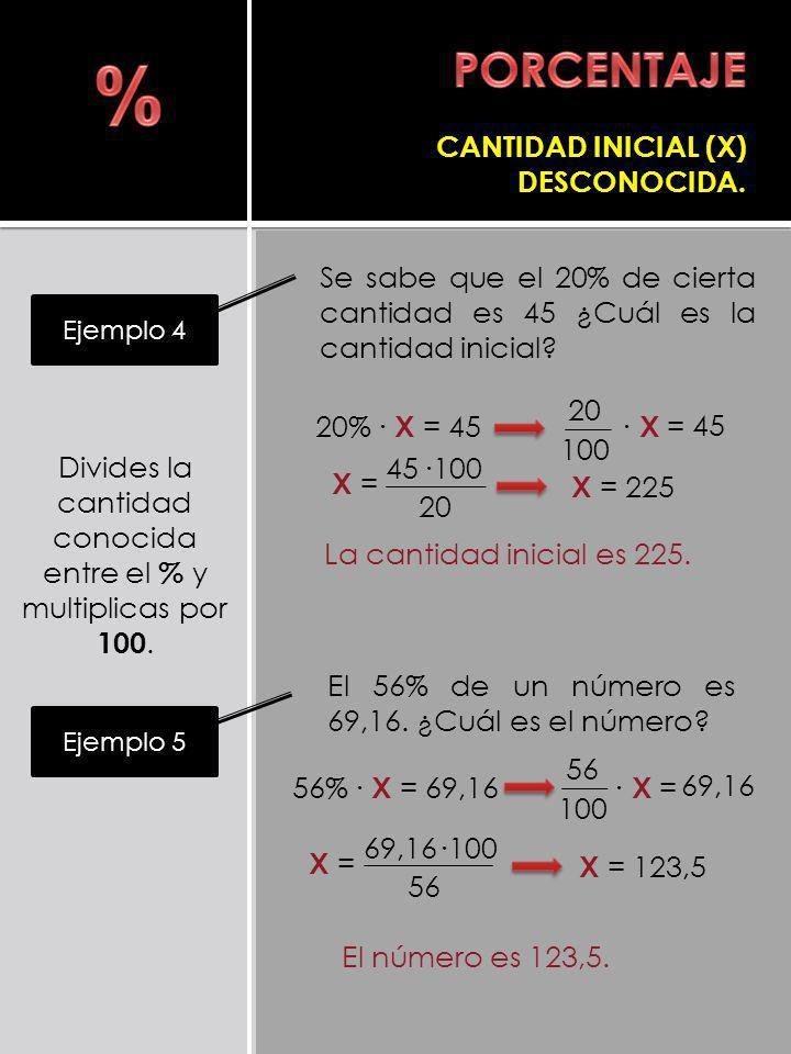 Se sabe que el 20% de cierta cantidad es 45 ¿Cuál es la cantidad inicial? Ejemplo 4 X = 20 100 CANTIDAD INICIAL (X) DESCONOCIDA. 45 La cantidad inicia