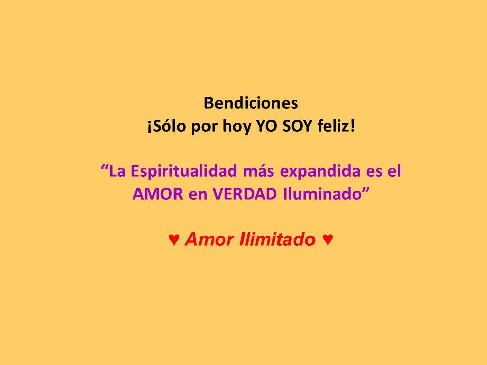 Bendiciones ¡Sólo por hoy YO SOY feliz! La Espiritualidad más expandida es el AMOR en VERDAD Iluminado Amor Ilimitado