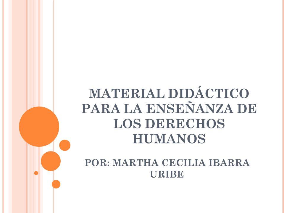 MATERIAL DIDÁCTICO PARA LA ENSEÑANZA DE LOS DERECHOS HUMANOS POR: MARTHA CECILIA IBARRA URIBE