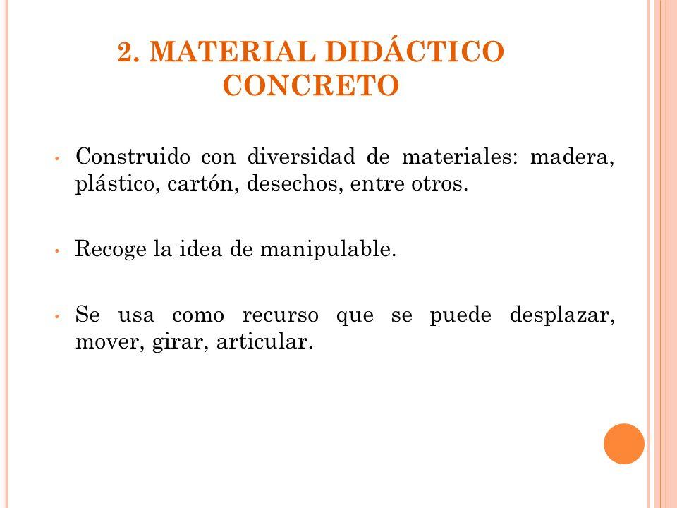 2. MATERIAL DIDÁCTICO CONCRETO Construido con diversidad de materiales: madera, plástico, cartón, desechos, entre otros. Recoge la idea de manipulable