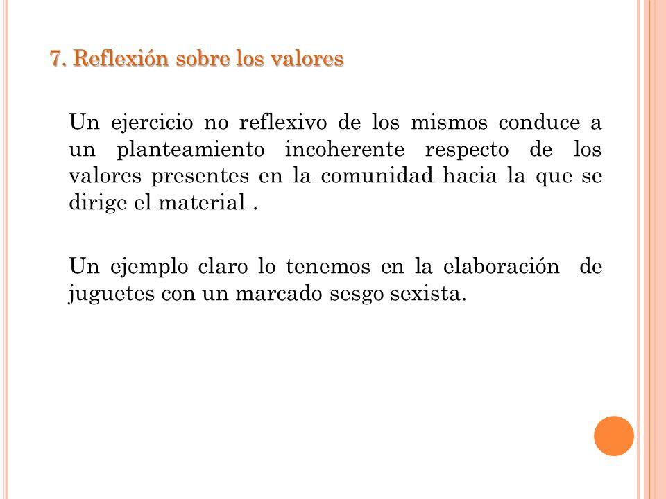 7. Reflexión sobre los valores Un ejercicio no reflexivo de los mismos conduce a un planteamiento incoherente respecto de los valores presentes en la