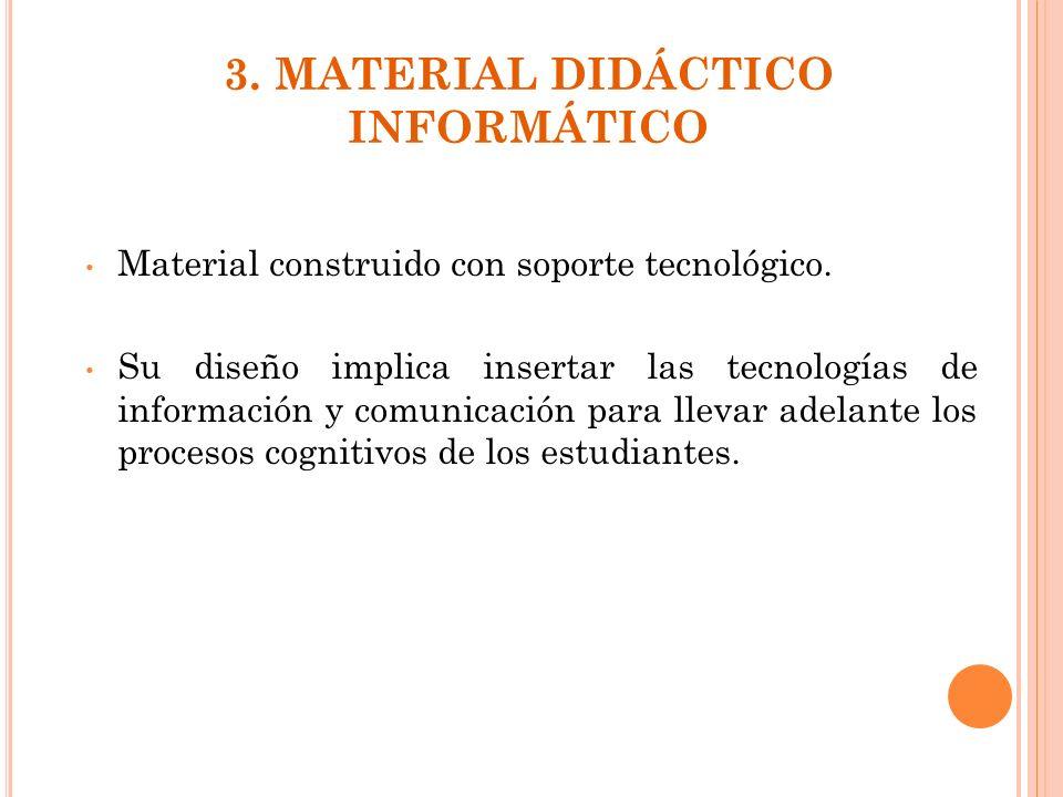 3. MATERIAL DIDÁCTICO INFORMÁTICO Material construido con soporte tecnológico. Su diseño implica insertar las tecnologías de información y comunicació
