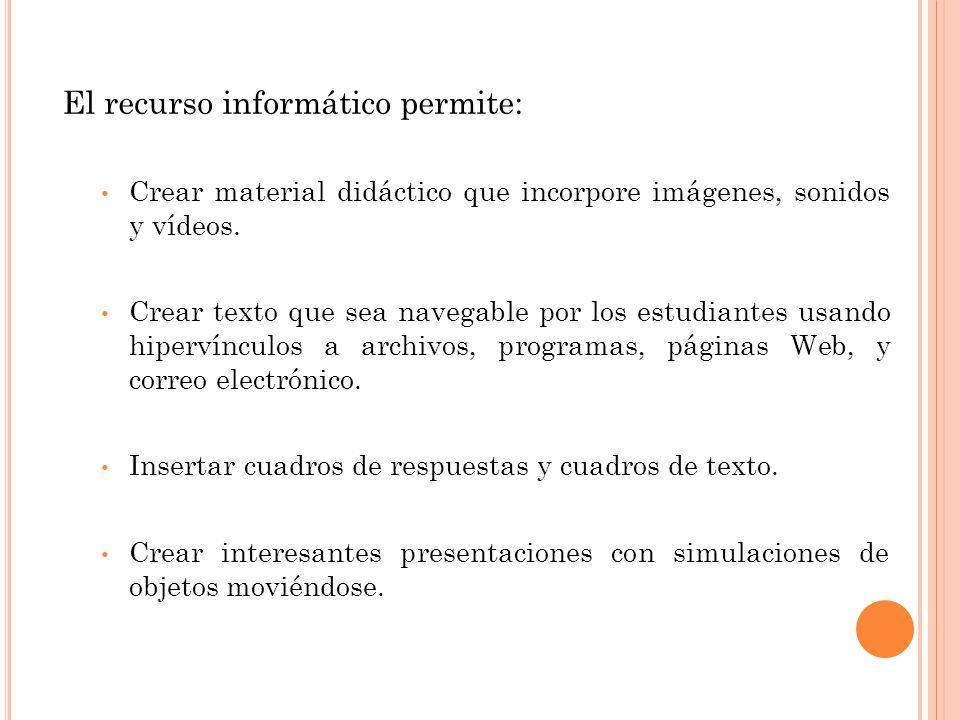 El recurso informático permite: Crear material didáctico que incorpore imágenes, sonidos y vídeos. Crear texto que sea navegable por los estudiantes u