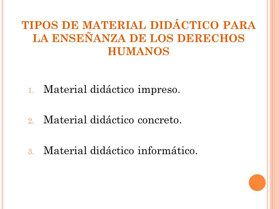 TIPOS DE MATERIAL DIDÁCTICO PARA LA ENSEÑANZA DE LOS DERECHOS HUMANOS 1. Material didáctico impreso. 2. Material didáctico concreto. 3. Material didác