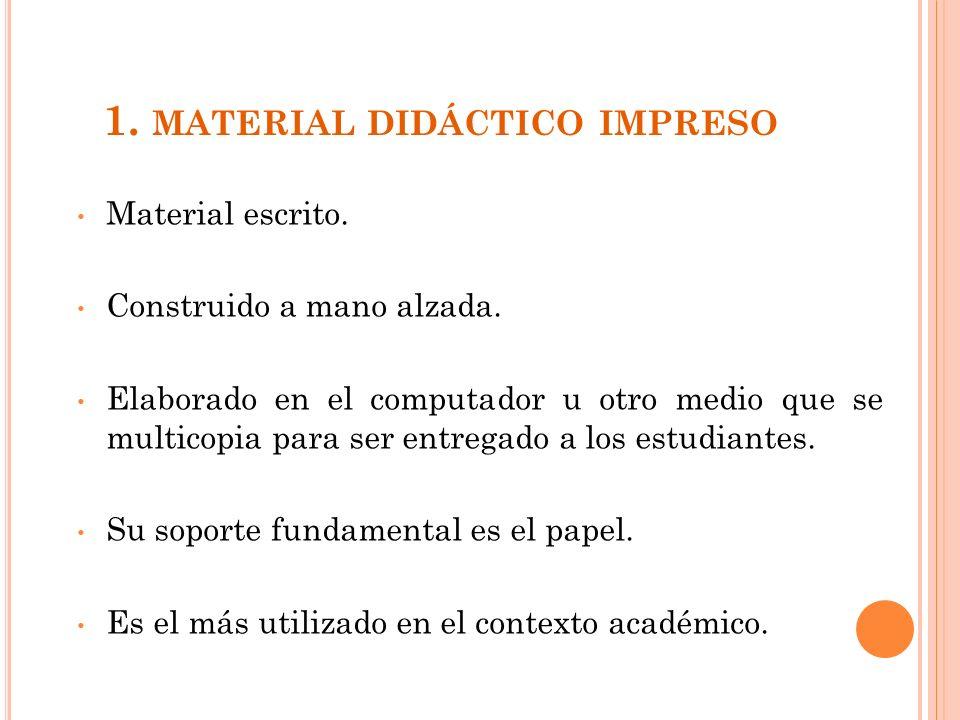 1. MATERIAL DIDÁCTICO IMPRESO Material escrito. Construido a mano alzada. Elaborado en el computador u otro medio que se multicopia para ser entregado