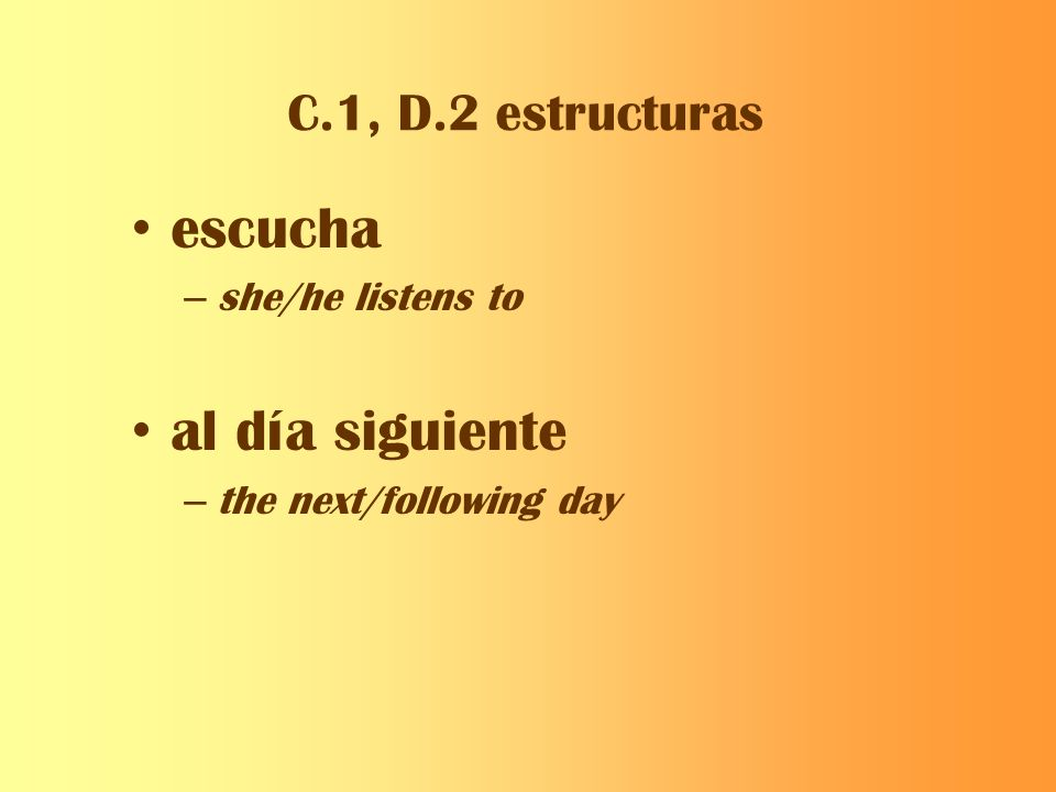 C.1, D.2 estructuras escucha – she/he listens to al día siguiente – the next/following day