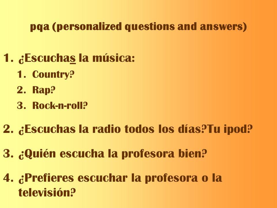 pqa (personalized questions and answers) 1.¿Escuchas la música: 1.Country? 2.Rap? 3.Rock-n-roll? 2.¿Escuchas la radio todos los días?Tu ipod? 3.¿Quién