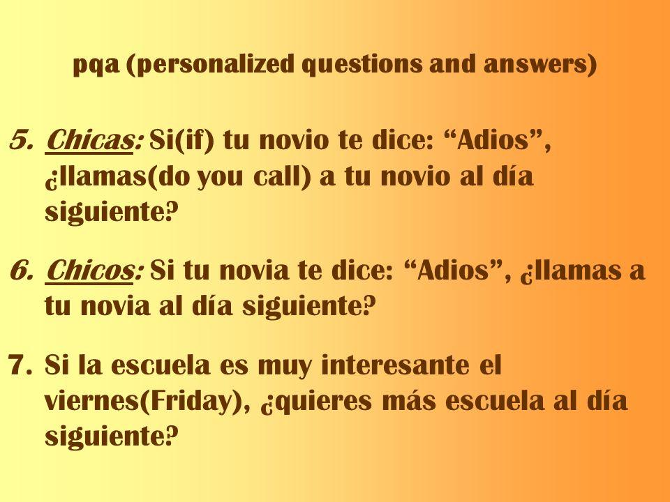 pqa (personalized questions and answers) 5.Chicas: Si(if) tu novio te dice: Adios, ¿llamas(do you call) a tu novio al día siguiente? 6.Chicos: Si tu n