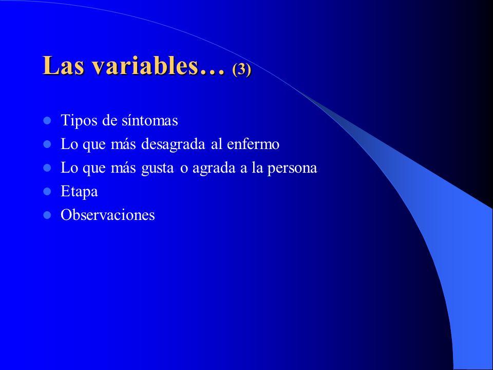 Las variables… (3) Tipos de síntomas Lo que más desagrada al enfermo Lo que más gusta o agrada a la persona Etapa Observaciones