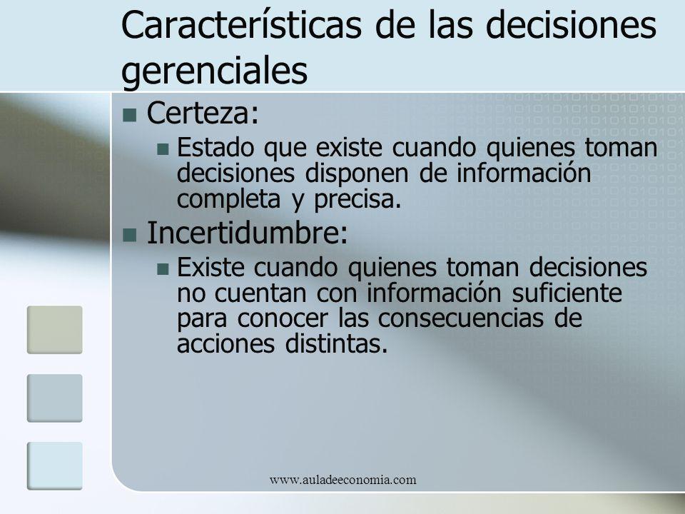 www.auladeeconomia.com Características de las decisiones gerenciales Certeza: Estado que existe cuando quienes toman decisiones disponen de informació