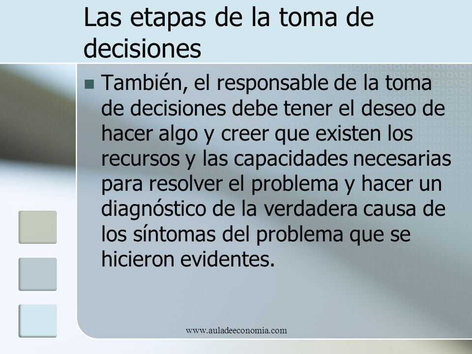 www.auladeeconomia.com Las etapas de la toma de decisiones También, el responsable de la toma de decisiones debe tener el deseo de hacer algo y creer