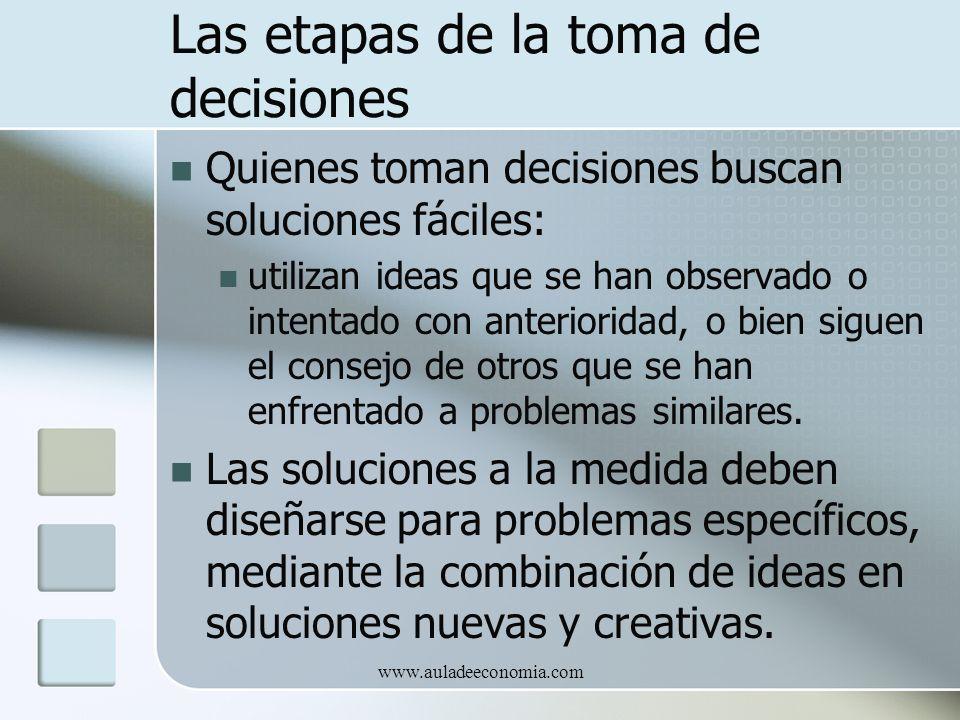 www.auladeeconomia.com Las etapas de la toma de decisiones Quienes toman decisiones buscan soluciones fáciles: utilizan ideas que se han observado o i