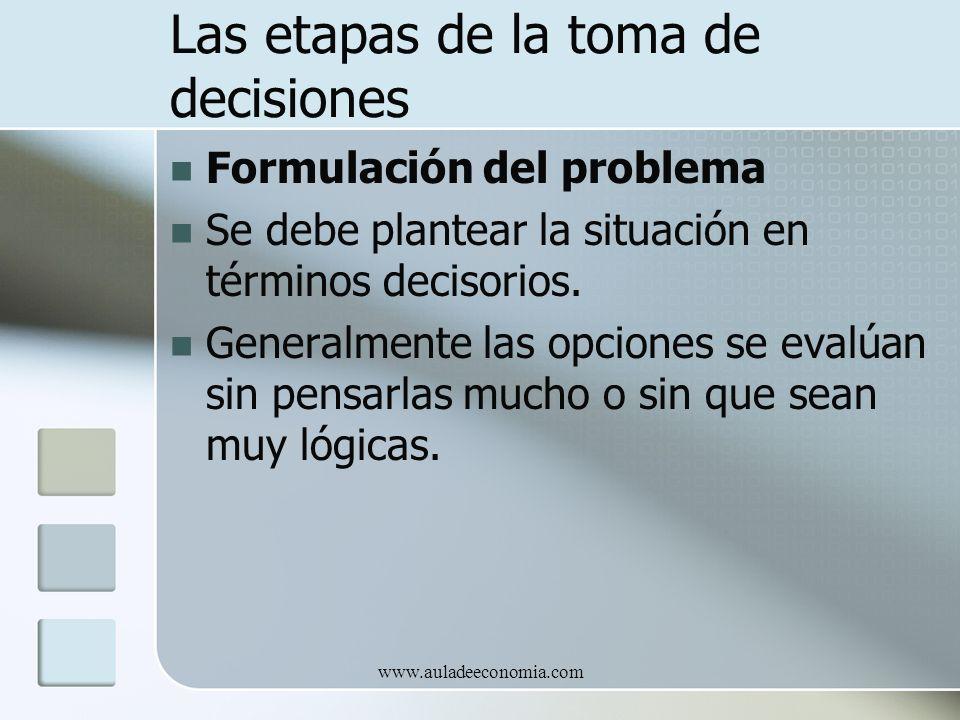 www.auladeeconomia.com Las etapas de la toma de decisiones Formulación del problema Se debe plantear la situación en términos decisorios. Generalmente