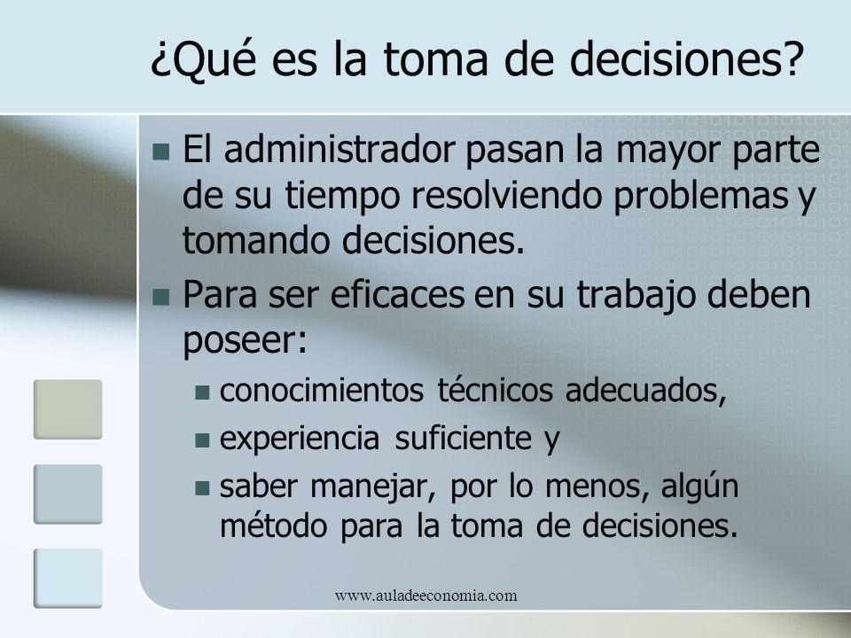 www.auladeeconomia.com ¿Qué es la toma de decisiones? El administrador pasan la mayor parte de su tiempo resolviendo problemas y tomando decisiones. P