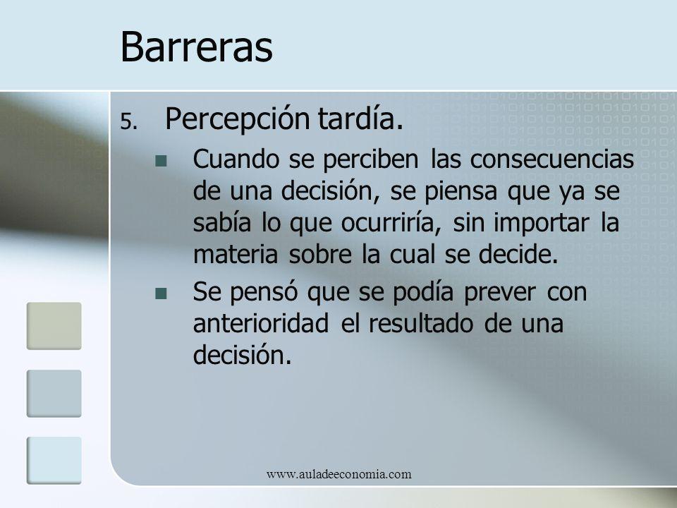 www.auladeeconomia.com Barreras 5. Percepción tardía. Cuando se perciben las consecuencias de una decisión, se piensa que ya se sabía lo que ocurriría