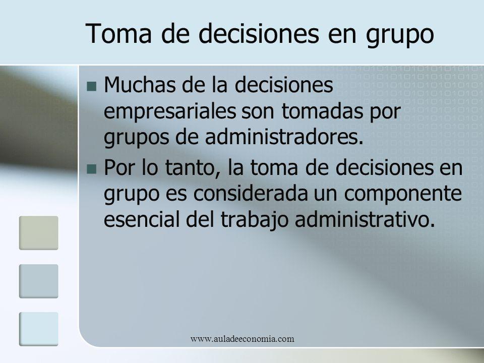 www.auladeeconomia.com Toma de decisiones en grupo Muchas de la decisiones empresariales son tomadas por grupos de administradores. Por lo tanto, la t