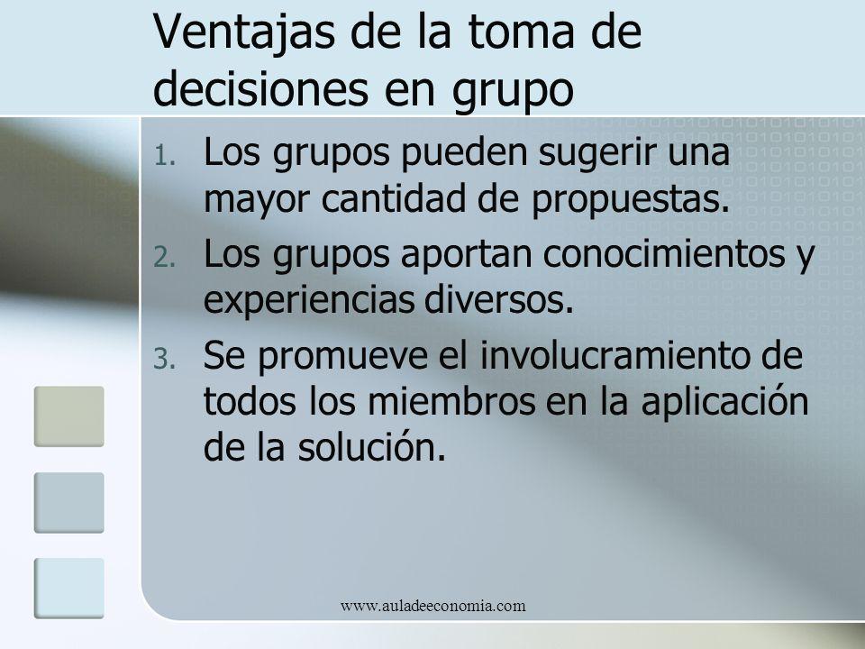 www.auladeeconomia.com Ventajas de la toma de decisiones en grupo 1. Los grupos pueden sugerir una mayor cantidad de propuestas. 2. Los grupos aportan
