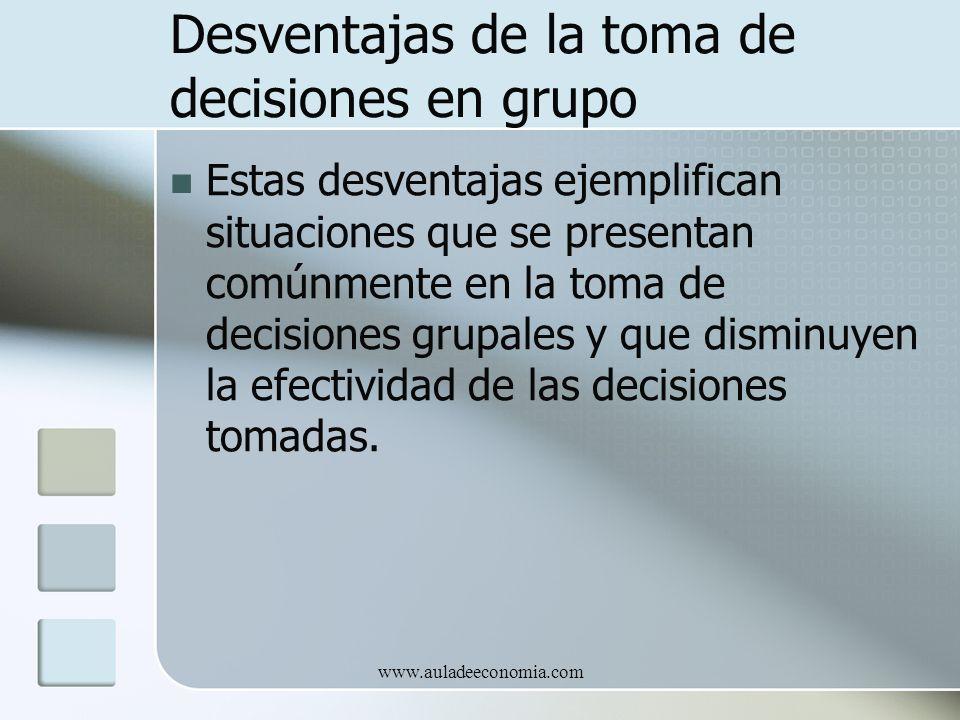 www.auladeeconomia.com Desventajas de la toma de decisiones en grupo Estas desventajas ejemplifican situaciones que se presentan comúnmente en la toma