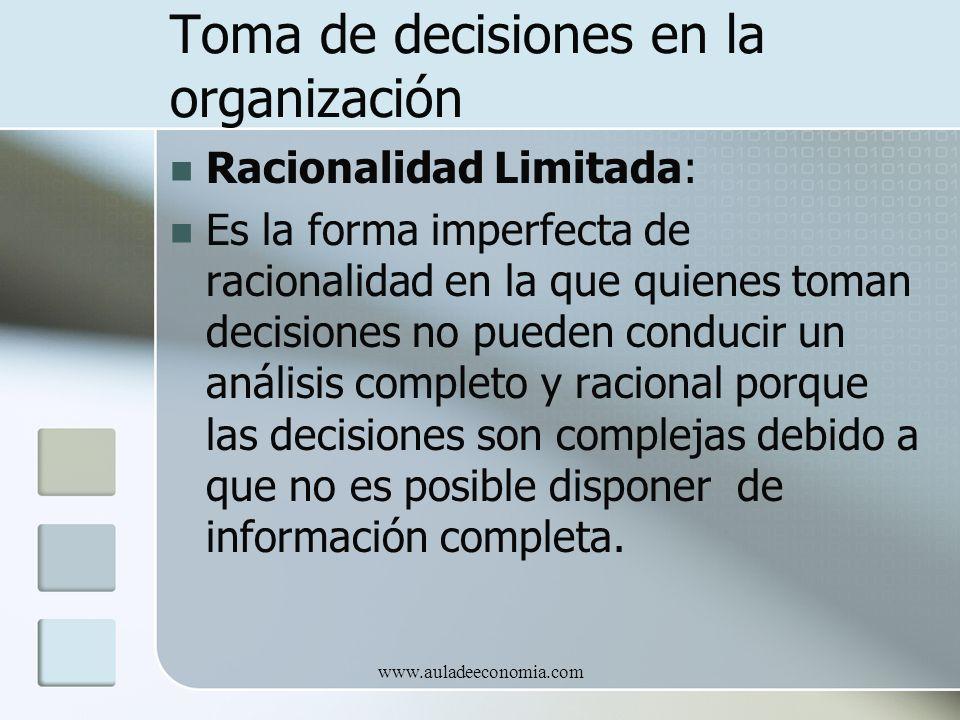 www.auladeeconomia.com Toma de decisiones en la organización Racionalidad Limitada: Es la forma imperfecta de racionalidad en la que quienes toman dec