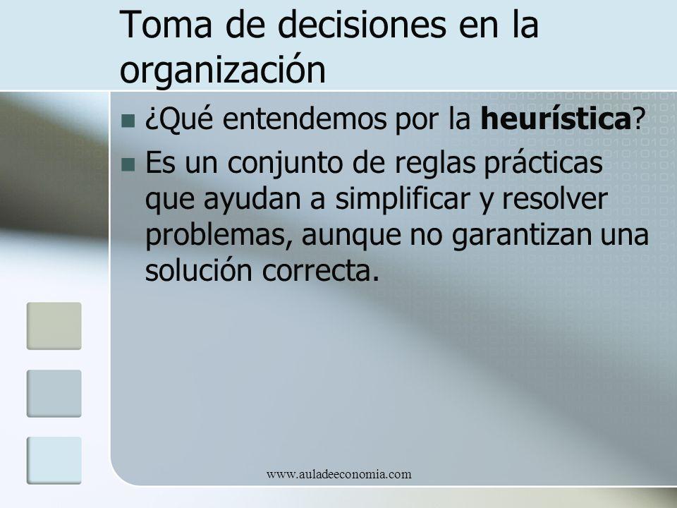 www.auladeeconomia.com Toma de decisiones en la organización ¿Qué entendemos por la heurística? Es un conjunto de reglas prácticas que ayudan a simpli