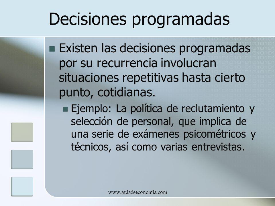 www.auladeeconomia.com Decisiones programadas Existen las decisiones programadas por su recurrencia involucran situaciones repetitivas hasta cierto pu