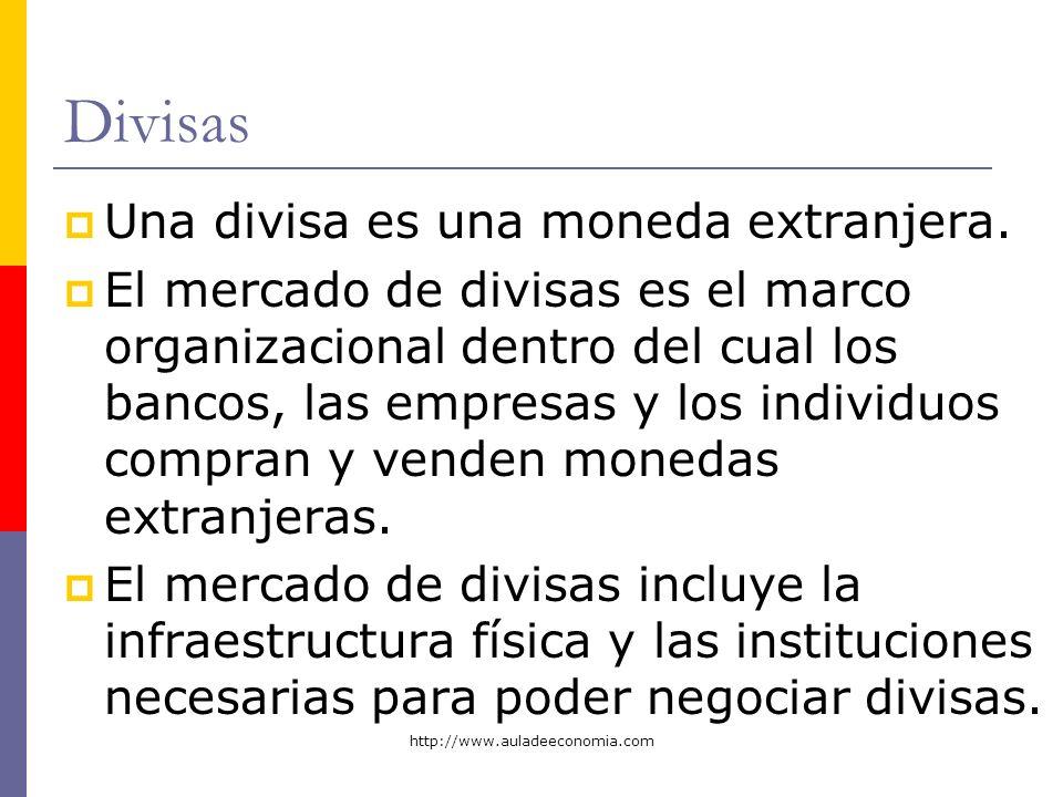 http://www.auladeeconomia.com Divisas Una divisa es una moneda extranjera. El mercado de divisas es el marco organizacional dentro del cual los bancos