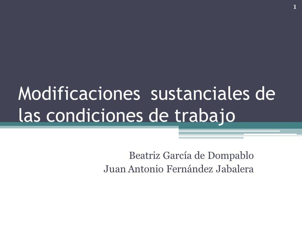 Modificaciones sustanciales de las condiciones de trabajo Beatriz García de Dompablo Juan Antonio Fernández Jabalera 1