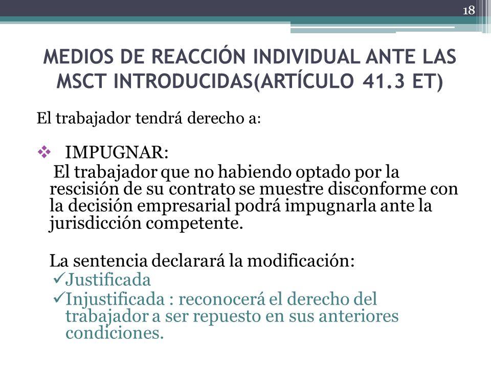 MEDIOS DE REACCIÓN INDIVIDUAL ANTE LAS MSCT INTRODUCIDAS(ARTÍCULO 41.3 ET) El trabajador tendrá derecho a : IMPUGNAR: El trabajador que no habiendo op