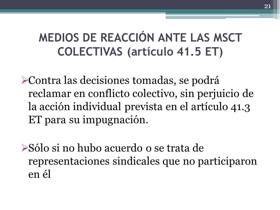 MEDIOS DE REACCIÓN ANTE LAS MSCT COLECTIVAS (artículo 41.5 ET) Contra las decisiones tomadas, se podrá reclamar en conflicto colectivo, sin perjuicio