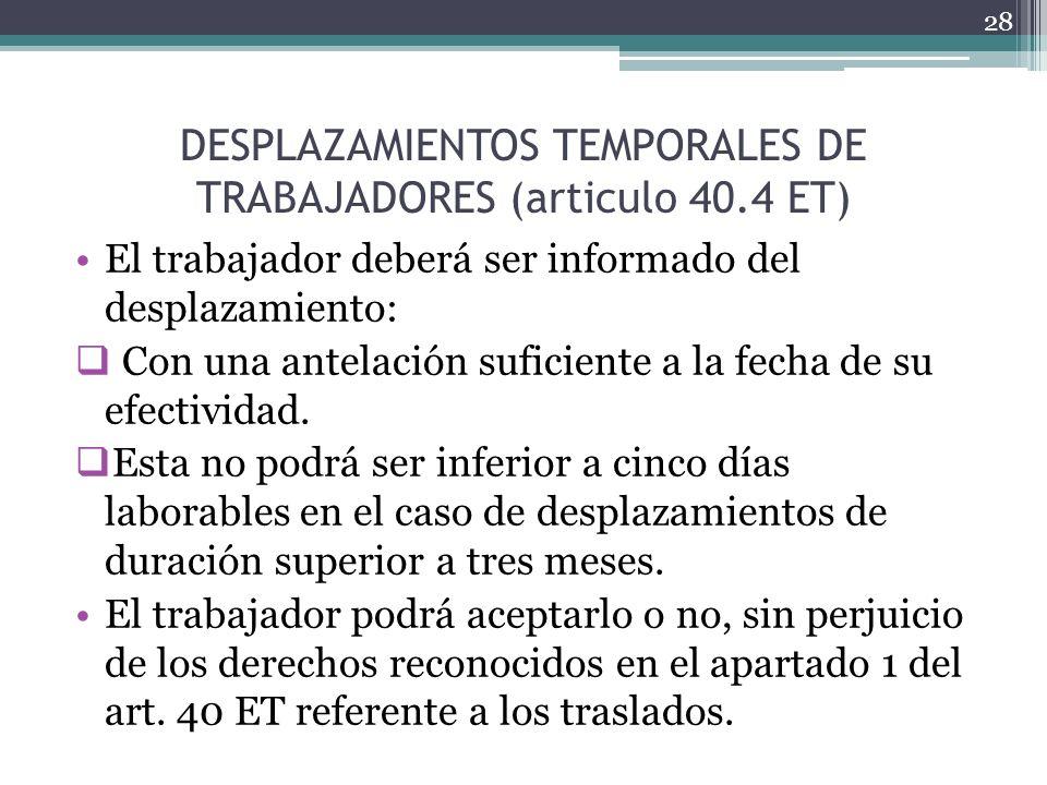 DESPLAZAMIENTOS TEMPORALES DE TRABAJADORES (articulo 40.4 ET) El trabajador deberá ser informado del desplazamiento: Con una antelación suficiente a l