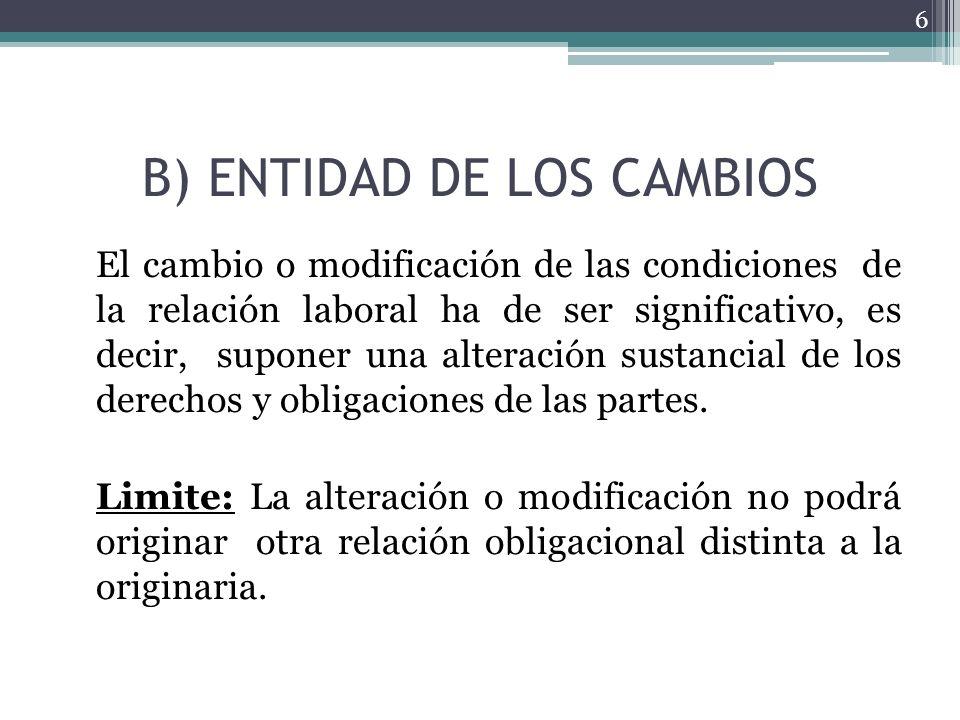 B) ENTIDAD DE LOS CAMBIOS El cambio o modificación de las condiciones de la relación laboral ha de ser significativo, es decir, suponer una alteración