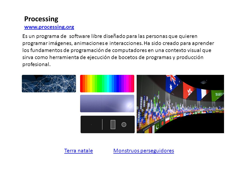 Processing www.processing.org Monstruos perseguidoresTerra natale Es un programa de software libre diseñado para las personas que quieren programar imágenes, animaciones e interacciones.