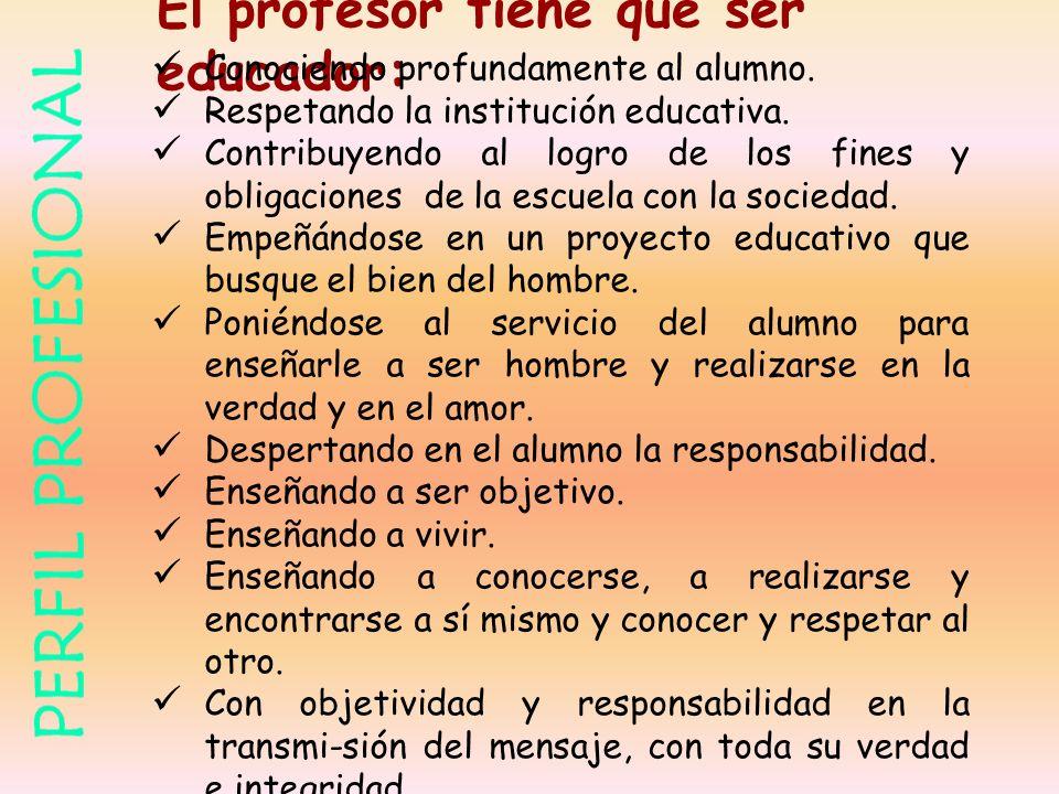 El profesor tiene que ser educador: Conociendo profundamente al alumno. Respetando la institución educativa. Contribuyendo al logro de los fines y obl