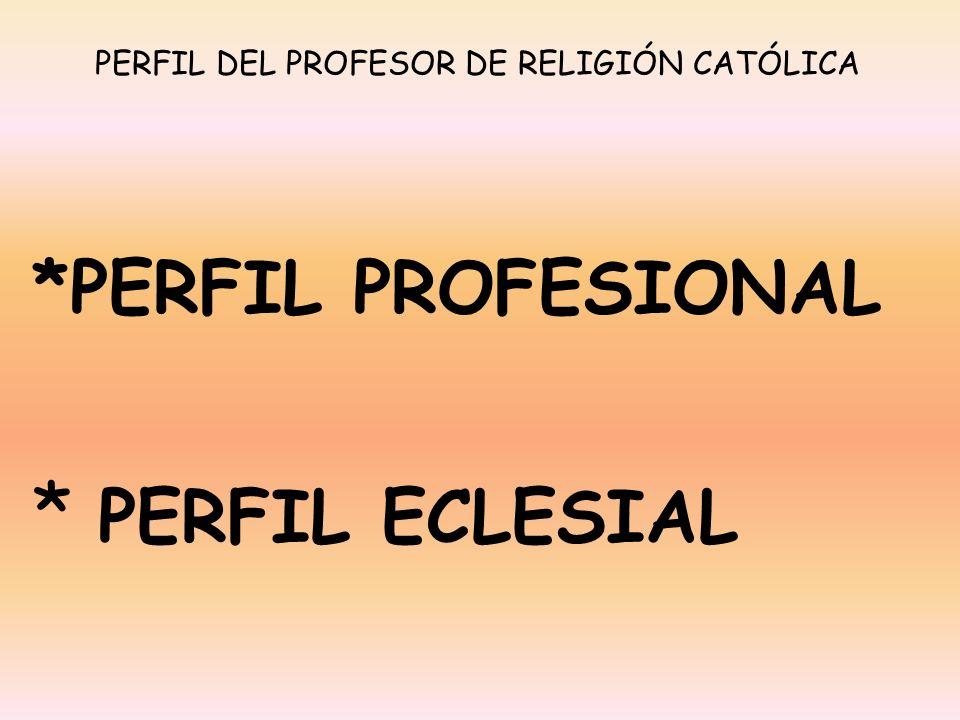 *PERFIL PROFESIONAL * PERFIL ECLESIAL PERFIL DEL PROFESOR DE RELIGIÓN CATÓLICA