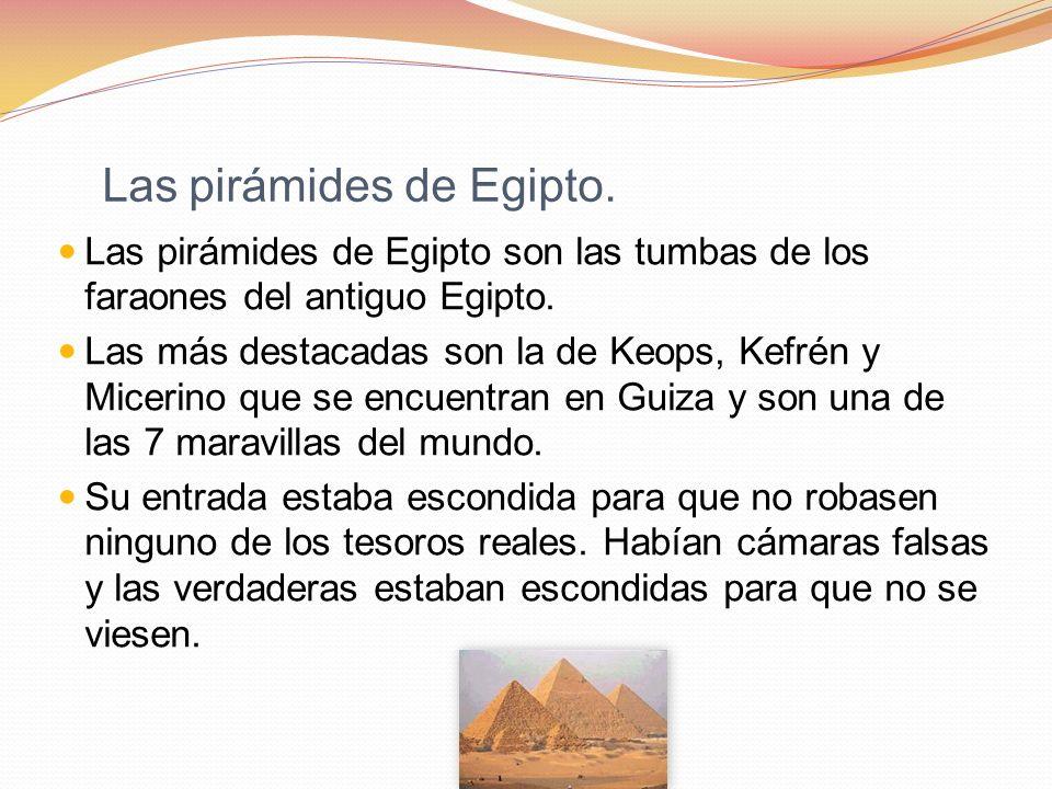 Las pirámides de Egipto. Las pirámides de Egipto son las tumbas de los faraones del antiguo Egipto. Las más destacadas son la de Keops, Kefrén y Micer