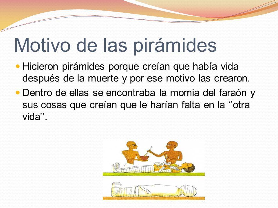 Motivo de las pirámides Hicieron pirámides porque creían que había vida después de la muerte y por ese motivo las crearon. Dentro de ellas se encontra