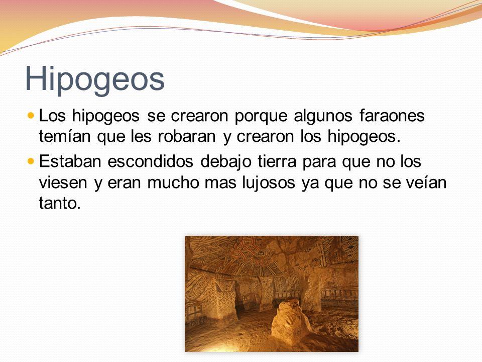 Hipogeos Los hipogeos se crearon porque algunos faraones temían que les robaran y crearon los hipogeos. Estaban escondidos debajo tierra para que no l