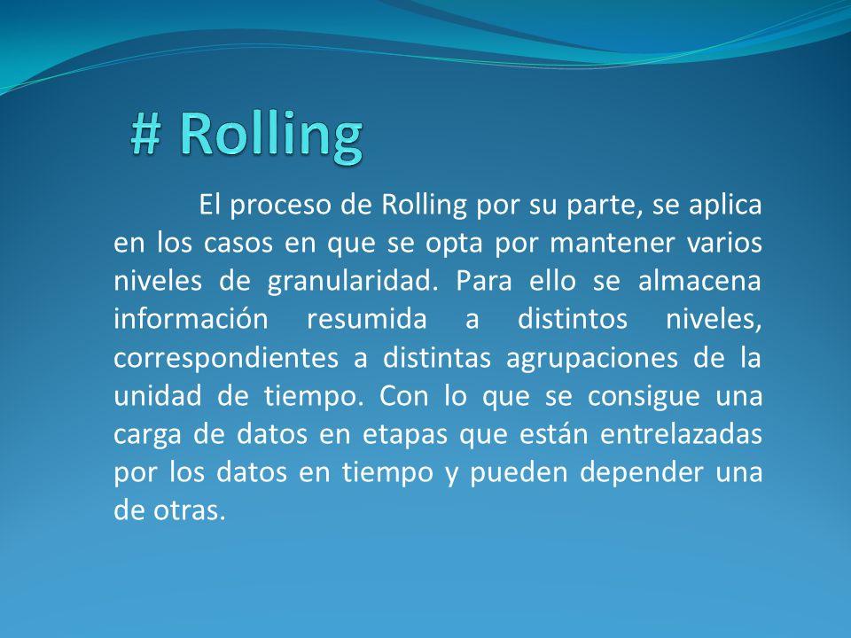 El proceso de Rolling por su parte, se aplica en los casos en que se opta por mantener varios niveles de granularidad. Para ello se almacena informaci