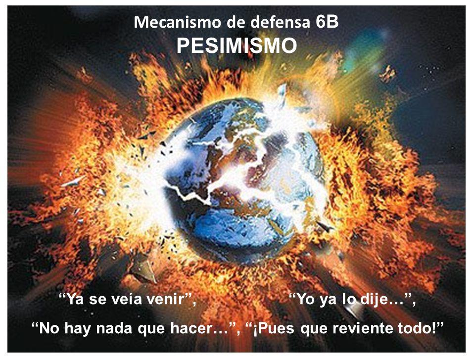 Mecanismo de defensa 6B PESIMISMO Ya se veía venir, Yo ya lo dije…, No hay nada que hacer…, ¡Pues que reviente todo!
