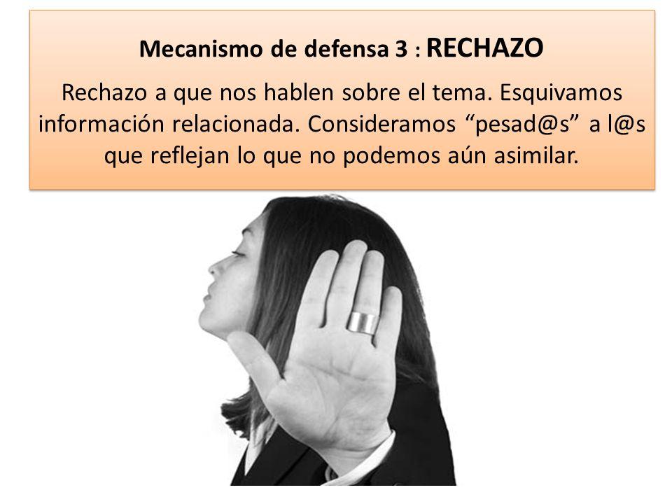 Mecanismo de defensa 3 : RECHAZO Rechazo a que nos hablen sobre el tema. Esquivamos información relacionada. Consideramos pesad@s a l@s que reflejan l