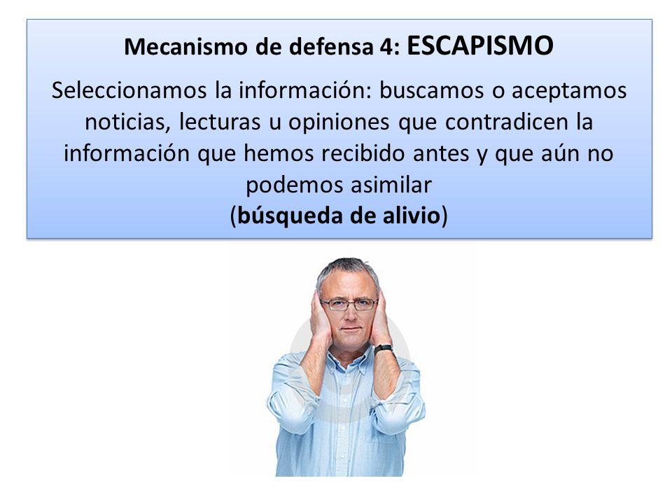Mecanismo de defensa 4: ESCAPISMO Seleccionamos la información: buscamos o aceptamos noticias, lecturas u opiniones que contradicen la información que