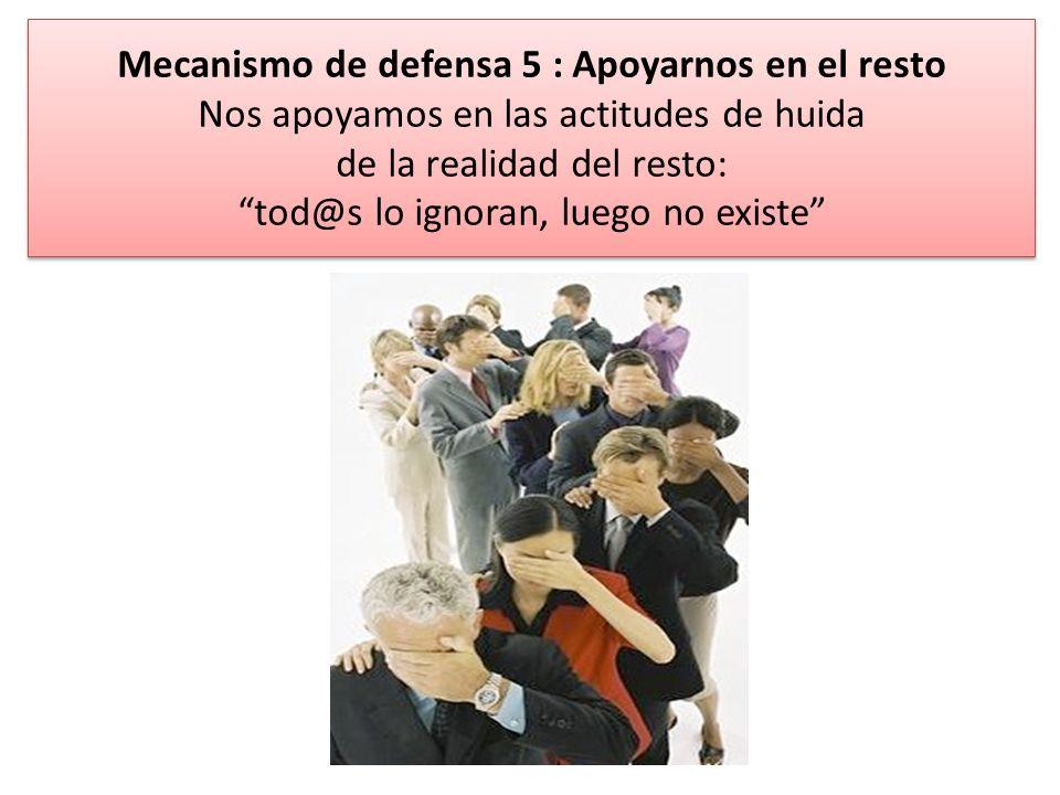 Mecanismo de defensa 5 : Apoyarnos en el resto Nos apoyamos en las actitudes de huida de la realidad del resto: tod@s lo ignoran, luego no existe Meca