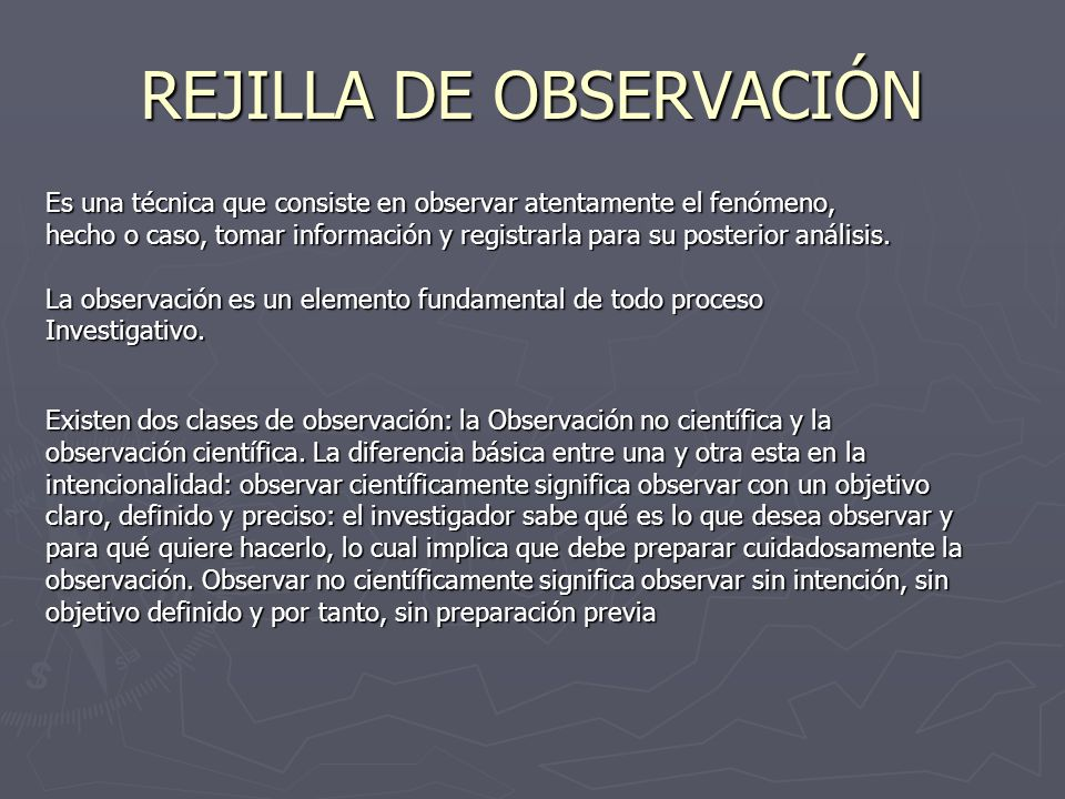 REJILLA DE OBSERVACIÓN Es una técnica que consiste en observar atentamente el fenómeno, hecho o caso, tomar información y registrarla para su posterio