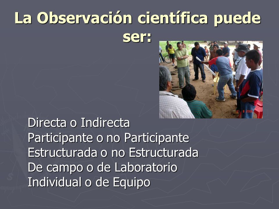 La Observación científica puede ser: Directa o Indirecta Participante o no Participante Estructurada o no Estructurada De campo o de Laboratorio Indiv