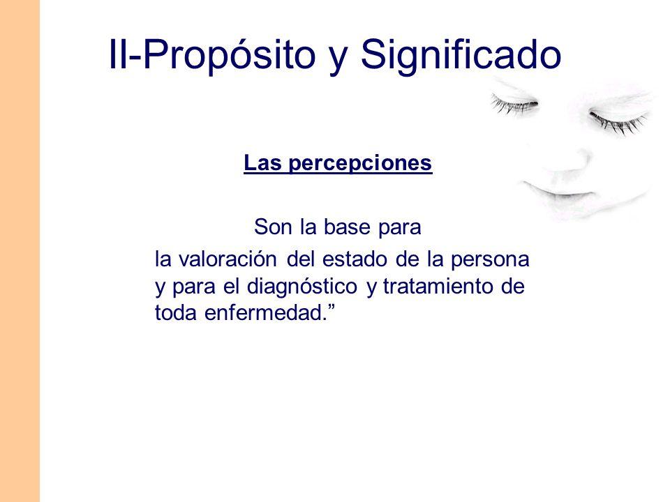 Las percepciones Son la base para la valoración del estado de la persona y para el diagnóstico y tratamiento de toda enfermedad. II-Propósito y Signif