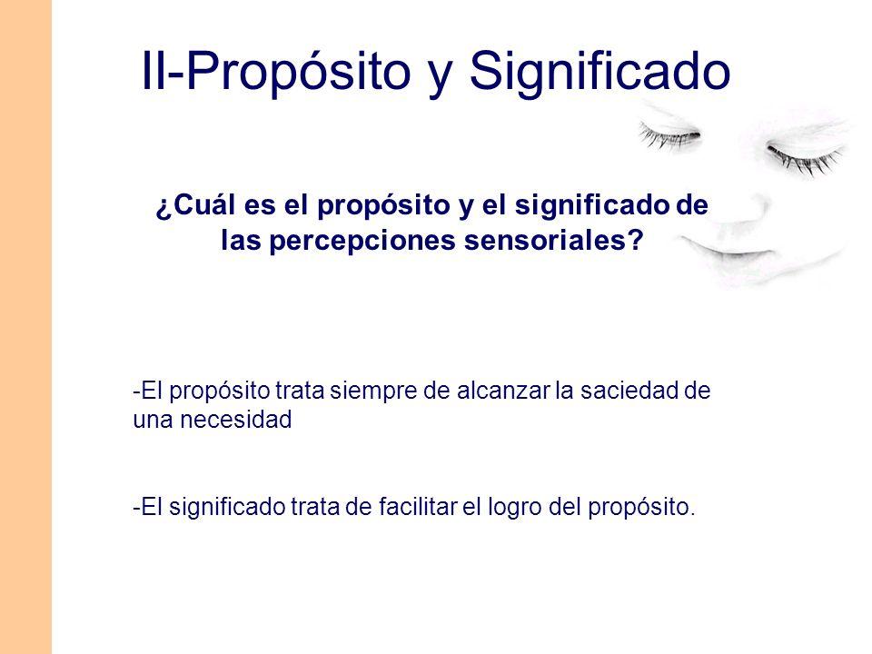 II-Propósito y Significado ¿Cuál es el propósito y el significado de las percepciones sensoriales? -El propósito trata siempre de alcanzar la saciedad