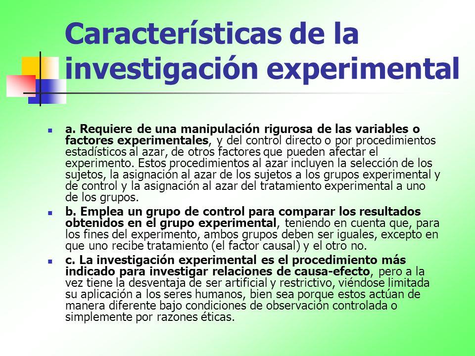 Características de la investigación experimental a. Requiere de una manipulación rigurosa de las variables o factores experimentales, y del control di